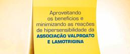 Aproveitando os benefícios e minimizando as reações e hipersensibilidade da associação Valproato e Lamotrigina